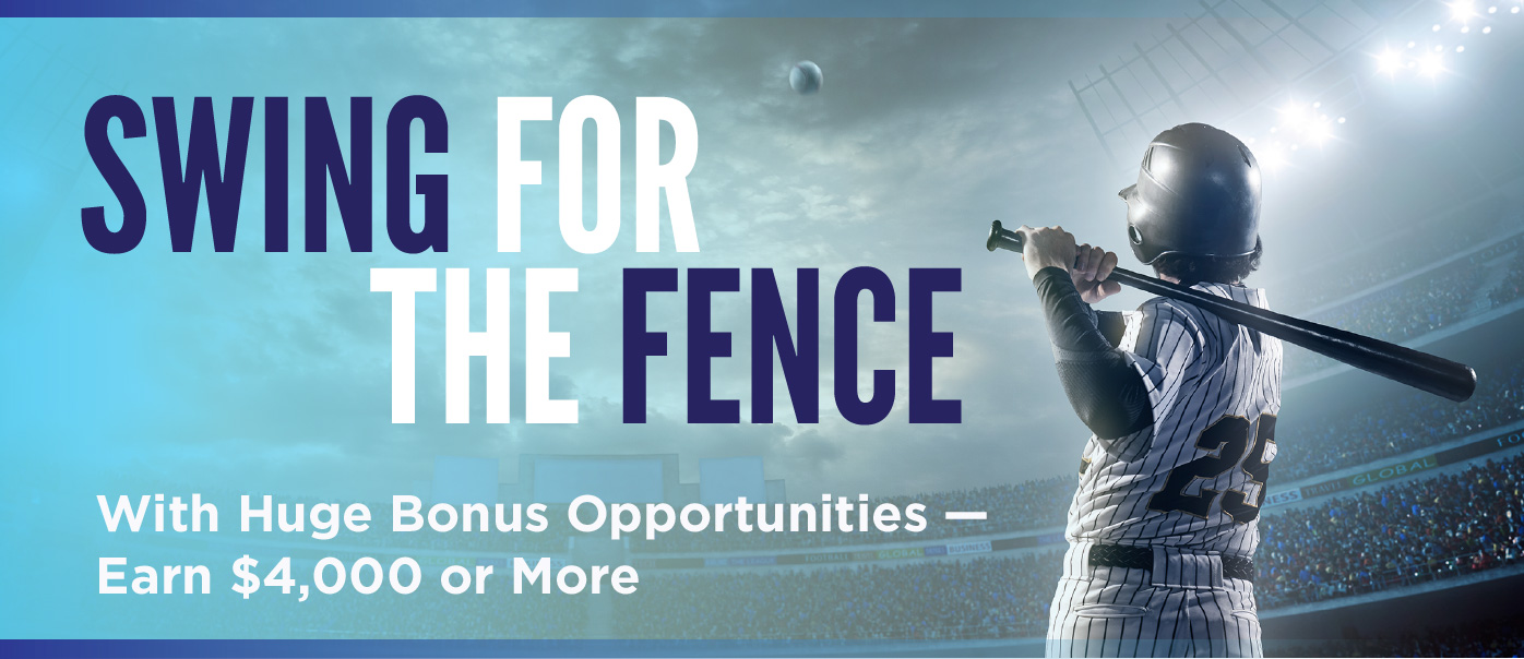 Swing for the fence with huge bonus opportunities — earn $4,000 or more.