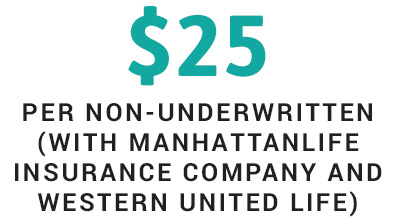 $25 per non-underwritten (with ManhattanLife Insurance Company and Western United Life.)